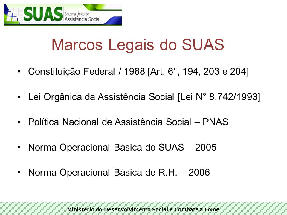 Marcos Legais do SUAS Constituição Federal / 1988 [Art. 6°, 194, 203 e 204] Lei Orgânica da Assistência Social [Lei N° 8.742/1993]